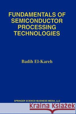 Fundamentals of Semiconductor Processing Technology Badih El-Kareh 9781461359272 Springer