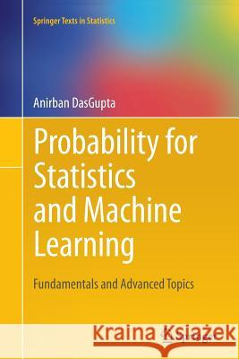 Probability for Statistics and Machine Learning : Fundamentals and Advanced Topics Anirban DasGupta 9781461428848 Springer