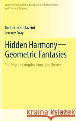 Hidden Harmony-Geometric Fantasies : The Rise of Complex Function Theory Umberto Bottazzini Jeremy J. Gray 9781461457244 Springer