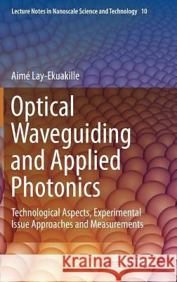 Optical Waveguiding and Applied Photonics : Technological Aspects, Experimental Issue Approaches and Measurements Alessandro Massaro Aim Lay-Ekuakille 9781461459583