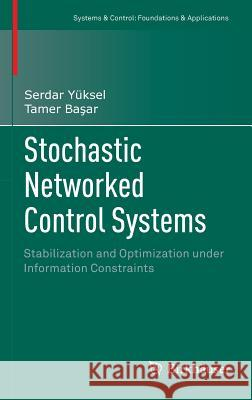 Stochastic Networked Control Systems : Stabilization and Optimization under Information Constraints Serdar Yuksel Tamer B 9781461470847 Birkhauser