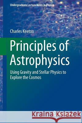 Principles of Astrophysics : Using Gravity and Stellar Physics to Explore the Cosmos Charles Keeton 9781461492351 Springer
