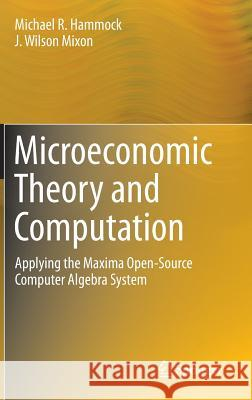 Microeconomic Theory and Computation : Applying the Maxima Open-Source Computer Algebra System Michael R. Hammock J. Wilson, Jr. Mixon 9781461494164 Springer