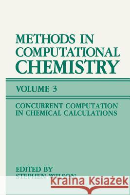Methods in Computational Chemistry: Volume 3: Concurrent Computation in Chemical Calculations Stephen Wilson 9781461574187