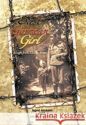 East German Girl : Escape from East to West S. Jackson J. Bogle 9781462041336 iUniverse.com