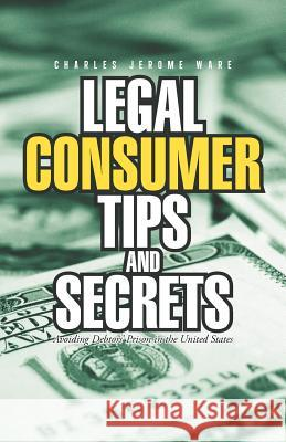 Legal Consumer Tips and Secrets : Avoiding Debtors' Prison in the United States Charles Jerome Ware 9781462051823