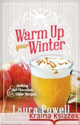 Warm Up Your Winter: Holiday Hot Chocolate and Cider Recipes Laura Powell 9781462112043