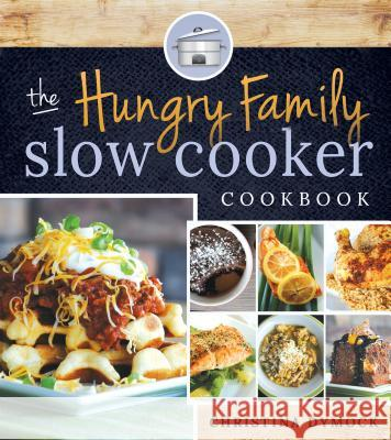 The Hungry Family Slow Cooker Cookbook Christina Dymock 9781462113620
