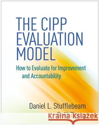 The CIPP Evaluation Model: How to Evaluate for Improvement and Accountability Daniel L. Stufflebeam Guili Zhang 9781462529247 Guilford Publications