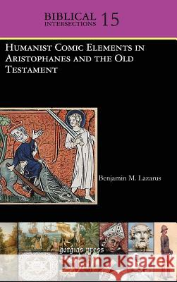 Humanist Comic Elements in Aristophanes and the Old Testament B. M. Lazarus Benjamin M. Lazarus 9781463202439