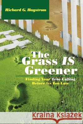 The Grass Is Greener : Finding Your True Calling Before Its Too Late Richard G. Hagstrom 9781463442026