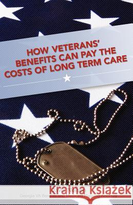 How Veterans' Benefits Can Pay the Costs of Long Term Care: The Veteran's Guide to Protecting You and Your Family from Devastating Long Term Care Cost Davis Nelson 9781463534158