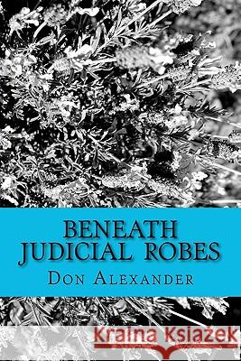 Beneath Judicial Robes: Criminal Lawyers and Judges Don Alexander 9781463539610