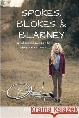 Spokes, Blokes and Blarney: Around Ireland on a Bike in Search of the Perfect Irish Male (or One Who's Near Enough) Tamara Pitelen 9781463569754