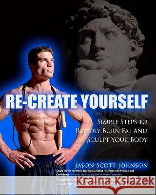 Recreate Yourself: Simple Steps to Rapidly Burn Fat and Sculpt Your Body Jason Scott Johnson 9781463588564