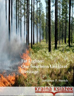 Fat Lighter: Our Southern Longleaf Heritage MR Jonathan P. Streich 9781463626389