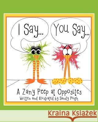 I Say...You Say...: A Zany Peep at Opposites Sandy Pugh 9781463633530