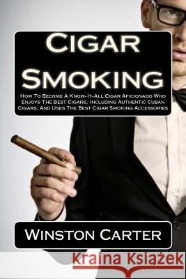 Cigar Smoking: How to Become a Know-It-All Cigar Aficionado Who Enjoys the Best Cigars, Including Authentic Cuban Cigars, and Uses th Winston Carter 9781463637323