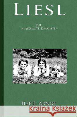 Liesl: The Immigrants' Daughter Ilse E. Arndt 9781463654627