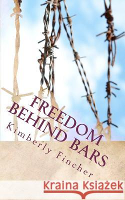 Freedom Behind Bars: Testimonies of Faith Kimberly Bethann Fincher 9781463677282