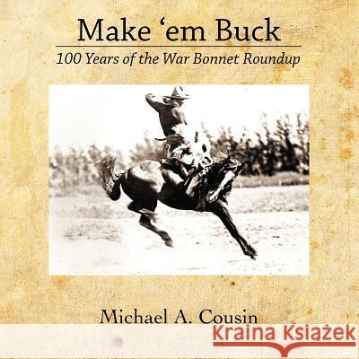Make 'em Buck: 100 Years of the War Bonnet Roundup Michael A. Cousin 9781463690946