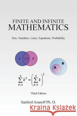 Finite and Infinite Mathematics: Sets, Numbers, Lines, Equations, Probability Sanford Aranof 9781463692698