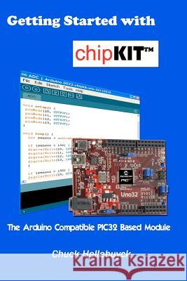 Getting Started with Chipkit: The Arduino Compatible Pic32 Based Module Chuck Hellebuyck 9781463721855