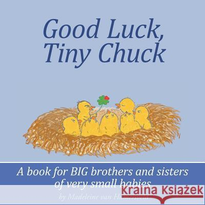 Good Luck, Tiny Chuck: A Book for Big Brothers and Sisters of Very Small Babies Madeleine Va Madeleine Va 9781463728441