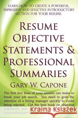 Resume Objective Statements and Professional Summaries Gary W. Capone 9781463768140