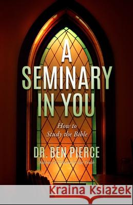 A Seminary in You: How to Study the Bible Dr Ben C. Pierce 9781463769536