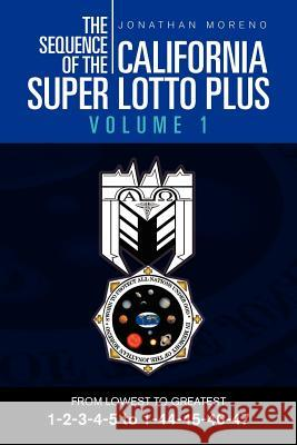The Sequence of the California Super Lotto Plus Volume 1 : From Lowest to Greatest Volume 1 Jonathan Moreno 9781465309372