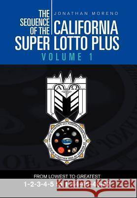 The Sequence of the California Super Lotto Plus Volume 1 : From Lowest to Greatest Volume 1 Jonathan Moreno 9781465309389