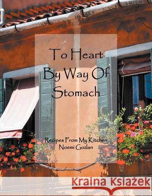 To Heart by Way of Stomach: Recipes from My Kitchen Noemi Gozlan 9781465371638