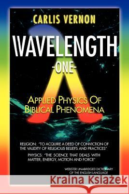 Wavelength One: A Physics/Metaphysics Translation of Biblical Phenomena Carlis Vernon 9781465380180