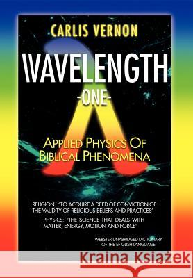 Wavelength One: A Physics/Metaphysics Translation of Biblical Phenomena Carlis Vernon   9781465380197