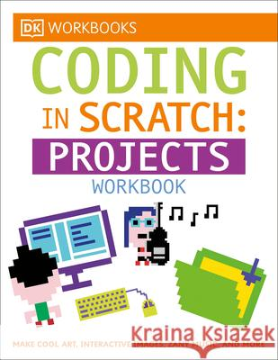 DK Workbooks: Coding in Scratch: Projects Workbook: Make Cool Art, Interactive Images, and Zany Music DK 9781465444028