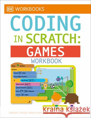 DK Workbooks: Coding in Scratch: Games Workbook: Create Your Own Fun and Easy Computer Games DK 9781465444820