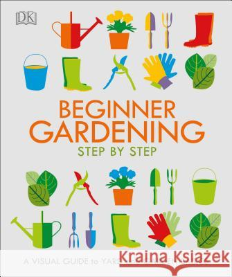 Beginner Gardening Step by Step: A Visual Guide to Yard and Garden Basics DK 9781465477002