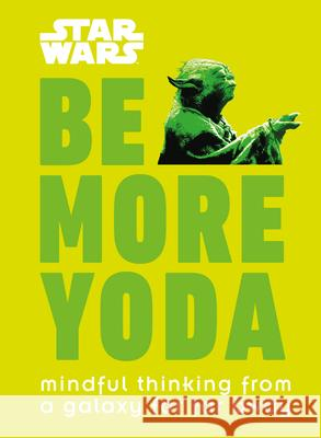 Star Wars: Be More Yoda: Mindful Thinking from a Galaxy Far Far Away DK 9781465477378