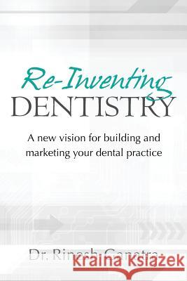 Re-Inventing Dentistry: A New Vision for Building and Marketing Your Dental Practice Dr Rinesh Ganatra 9781466211902