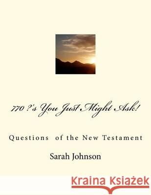 770 ?'s You Just Might Ask!: Questions of the New Testament Sarah Jeanne Johnson 9781466215269