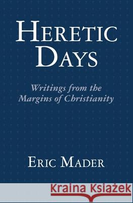 Heretic Days: Writings from the Margins of Christianity Eric Mader 9781466220973