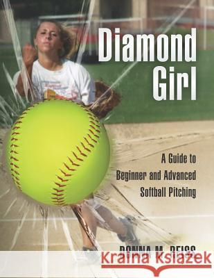 Diamond Girl: A Guide to Beginner and Advanced Softball Pitching Donna M. Reiss Judy Feher 9781466234154