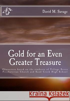 Gold for an Even Greater Treasure: Characters Based on the Students of Village Seven Presbyterian Church and Sand Creek High School David M. Savage Beverly Savage 9781466253353