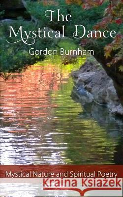The Mystical Dance: Mystical Poetry Inspirational Poetry Nature Poetry Spiritual Poetry Gordon Burnham 9781466354739