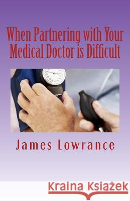 When Partnering with Your Medical Doctor Is Difficult: The Present Day Dilemma in Getting Proper Medical Care James M. Lowrance 9781466371286