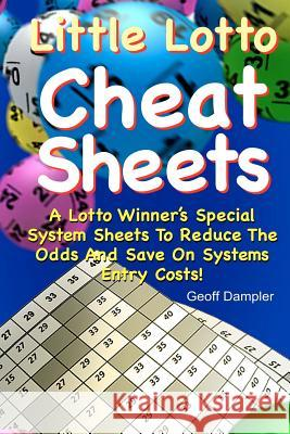 Little Lotto Cheat Sheets: A Lotto Winner's Special System Sheets to Reduce the Odds and Save on Systems Entry Costs Geoff Dampler 9781466383227