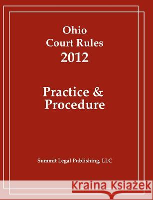 Ohio Court Rules 2012, Practice & Procedure Summit Legal Publishing 9781466391925