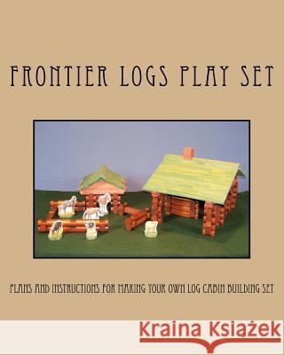 Frontier Logs Play Set: Plans and Instructions for Making Your Own Log Cabin Building Set. Ralph W. Bagnall 9781466394933