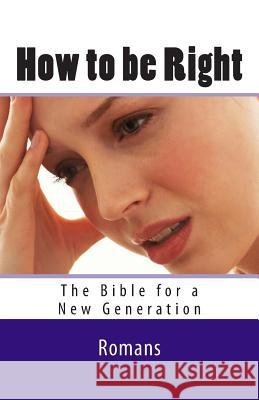 How to Be Right: Romans - The Bible for a New Generation Ray Geide 9781466395787